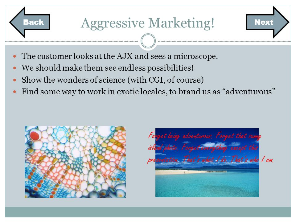 Aggressive Marketing! The customer looks at the AJX and sees a microscope. We should make them see endless possibilities! Show the wonders of science