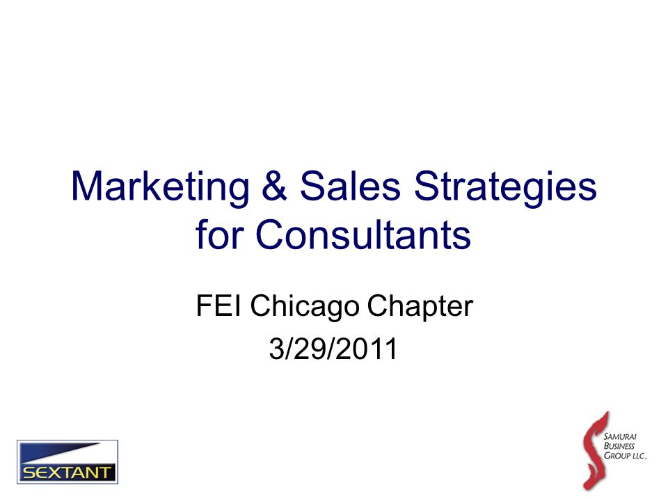 Marketing & Sales Strategies for Consultants FEI Chicago Chapter 3/29/2011