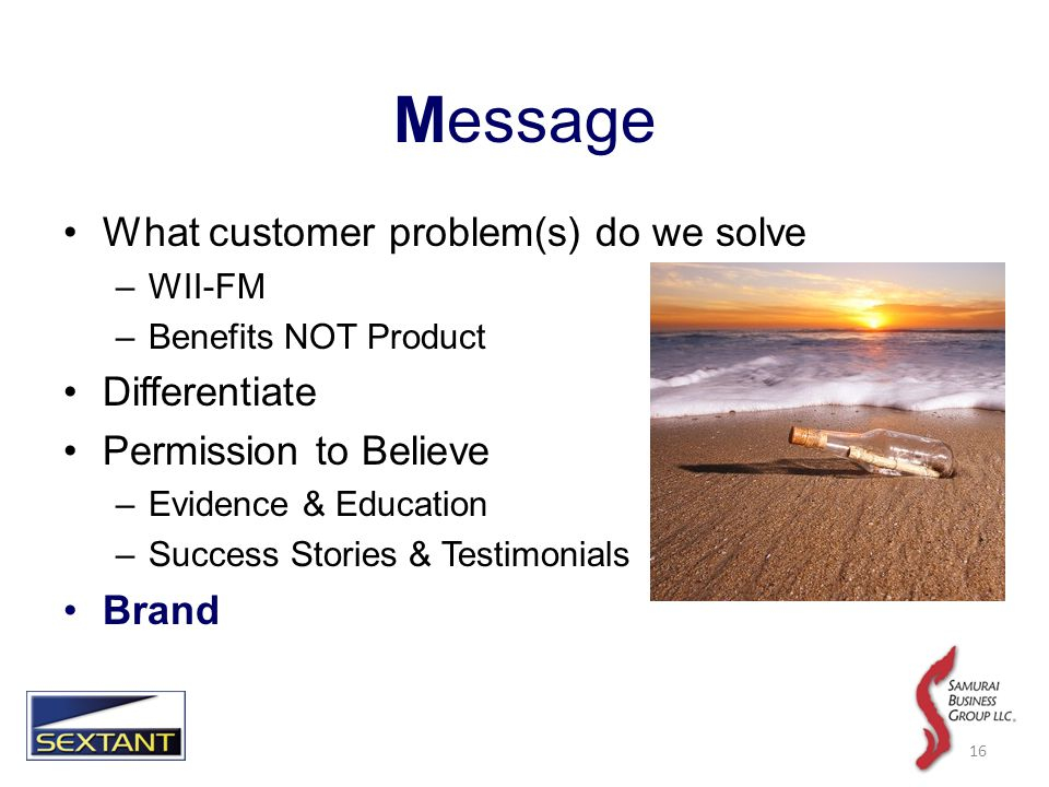Message What customer problem(s) do we solve –WII-FM –Benefits NOT Product Differentiate Permission to Believe –Evidence & Education –Success Stories & Testimonials Brand 16