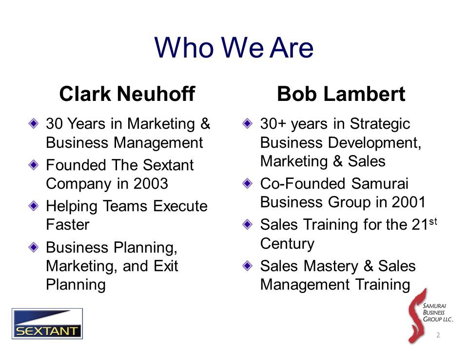 2 Clark Neuhoff 30 Years in Marketing & Business Management Founded The Sextant Company in 2003 Helping Teams Execute Faster Business Planning, Marketing, and Exit Planning Bob Lambert 30+ years in Strategic Business Development, Marketing & Sales Co-Founded Samurai Business Group in 2001 Sales Training for the 21 st Century Sales Mastery & Sales Management Training Who We Are