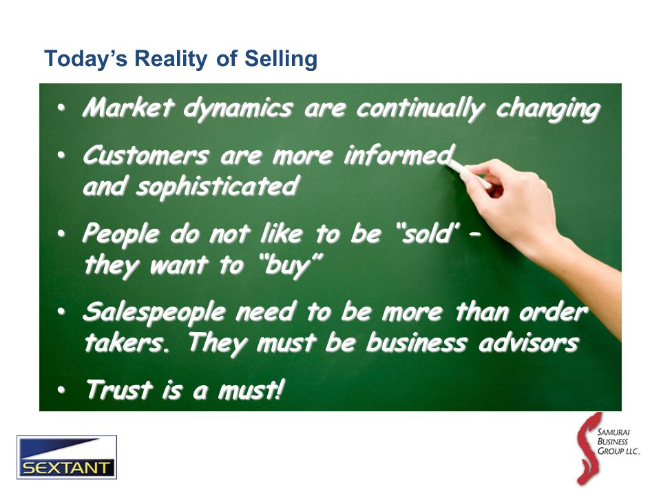 Todays Reality of Selling Market dynamics are continually changing Market dynamics are continually changing Customers are more informed and sophisticated Customers are more informed and sophisticated People do not like to be sold – they want to buy People do not like to be sold – they want to buy Salespeople need to be more than order takers.