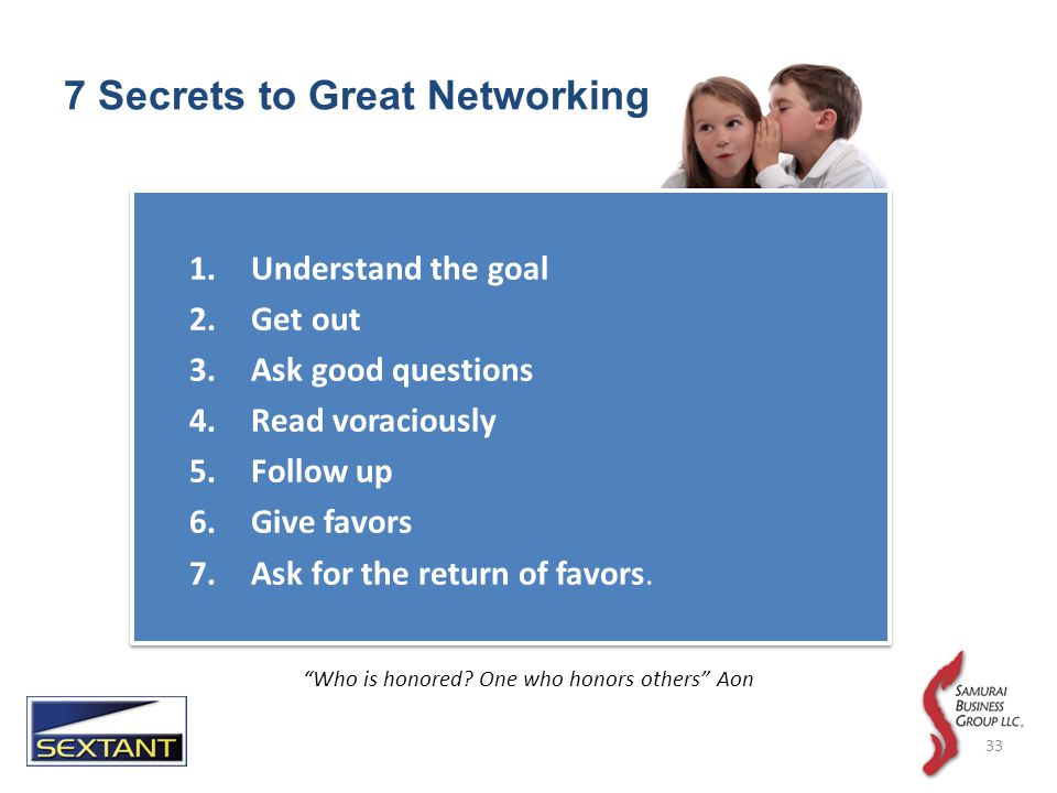 7 Secrets to Great Networking 1.Understand the goal 2.Get out 3.Ask good questions 4.Read voraciously 5.Follow up 6.Give favors 7.Ask for the return of favors.