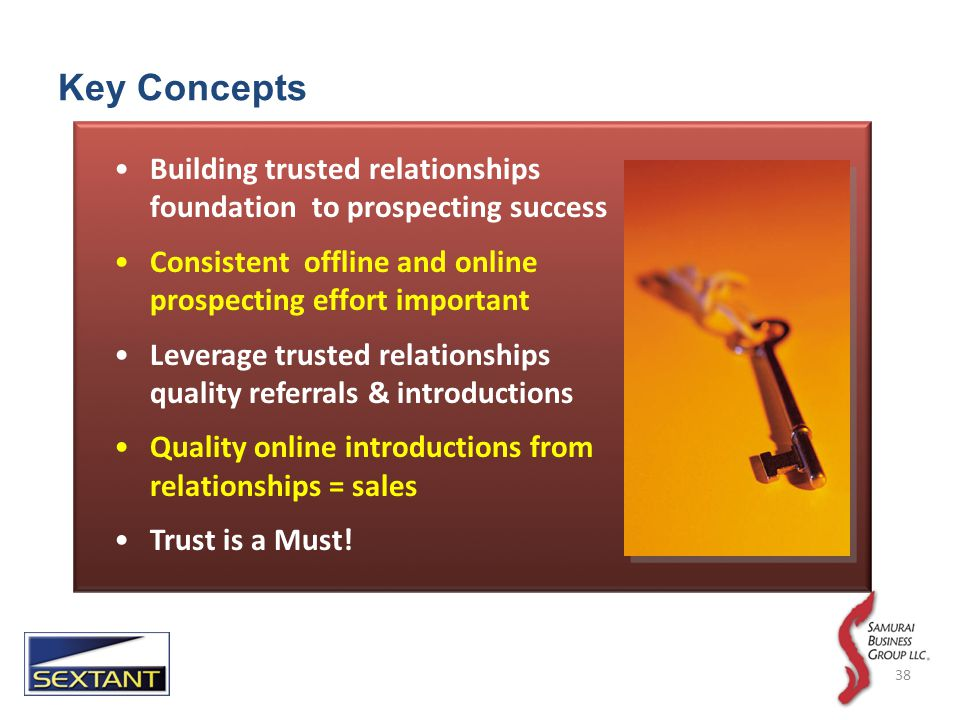 Key Concepts Building trusted relationships foundation to prospecting success Consistent offline and online prospecting effort important Leverage trusted relationships for quality referrals & introductions Quality online introductions from trusted relationships = sales Trust is a Must.