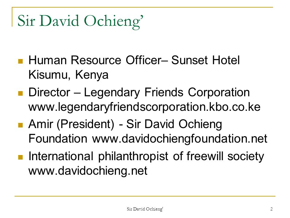 Sir David Ochieng 2 Sir David Ochieng Human Resource Officer– Sunset Hotel Kisumu, Kenya Director – Legendary Friends Corporation www.legendaryfriendscorporation.kbo.co.ke Amir (President) - Sir David Ochieng Foundation www.davidochiengfoundation.net International philanthropist of freewill society www.davidochieng.net