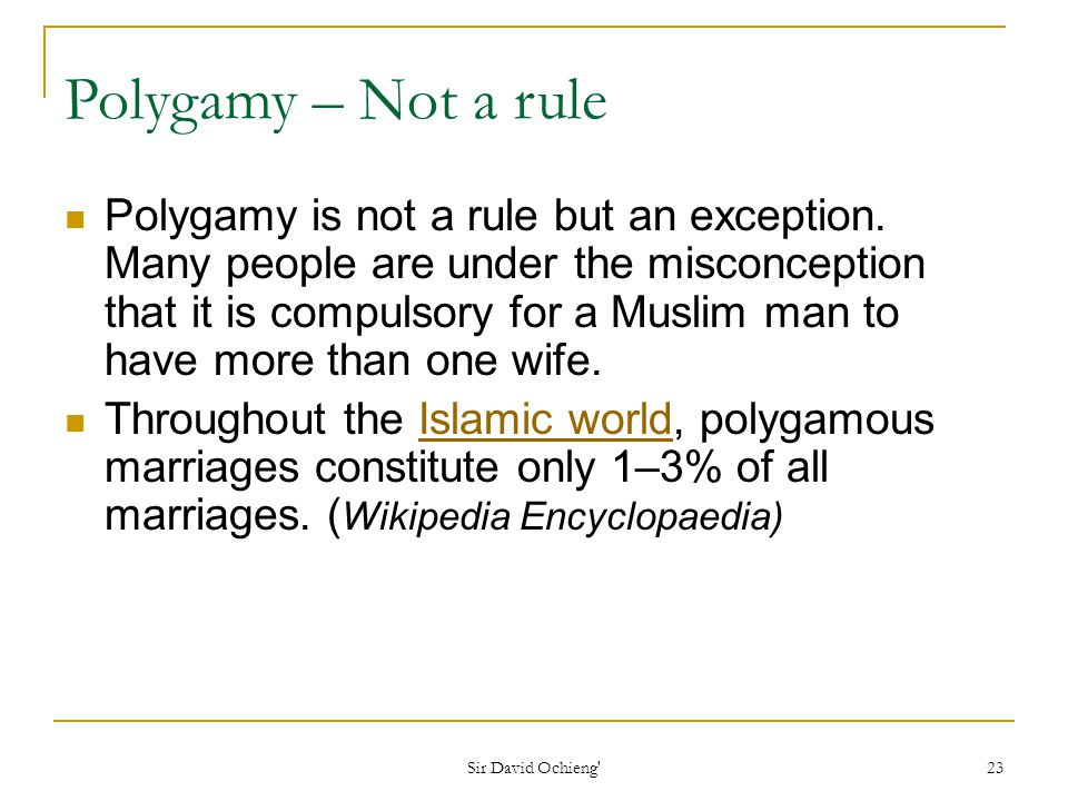 Sir David Ochieng 23 Polygamy – Not a rule Polygamy is not a rule but an exception.