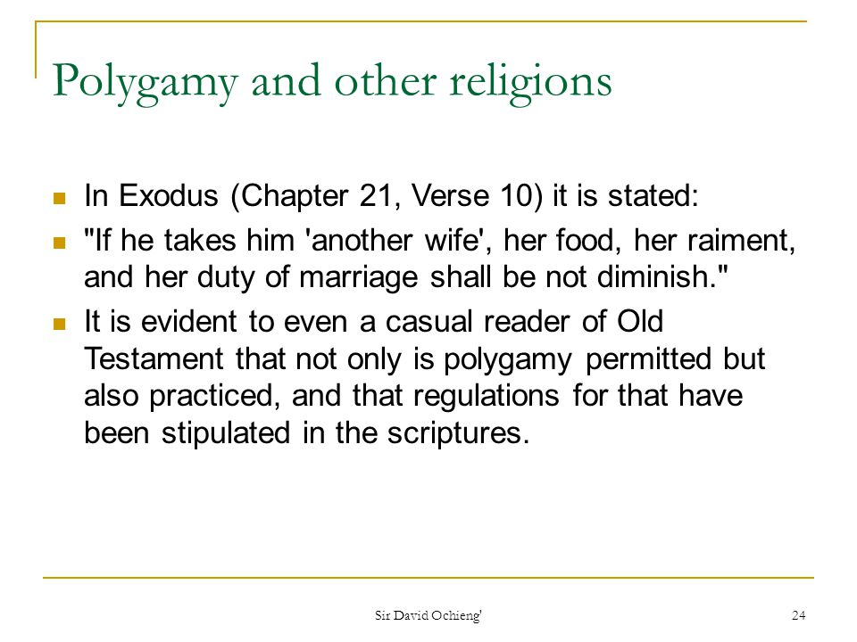 Sir David Ochieng 24 Polygamy and other religions In Exodus (Chapter 21, Verse 10) it is stated: If he takes him another wife , her food, her raiment, and her duty of marriage shall be not diminish. It is evident to even a casual reader of Old Testament that not only is polygamy permitted but also practiced, and that regulations for that have been stipulated in the scriptures.