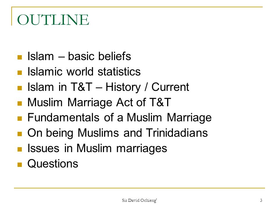 Sir David Ochieng 3 OUTLINE Islam – basic beliefs Islamic world statistics Islam in T&T – History / Current Muslim Marriage Act of T&T Fundamentals of a Muslim Marriage On being Muslims and Trinidadians Issues in Muslim marriages Questions