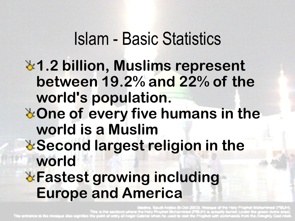 Sir David Ochieng 4 Islam - Basic Statistics 1.2 billion, Muslims represent between 19.2% and 22% of the world s population.