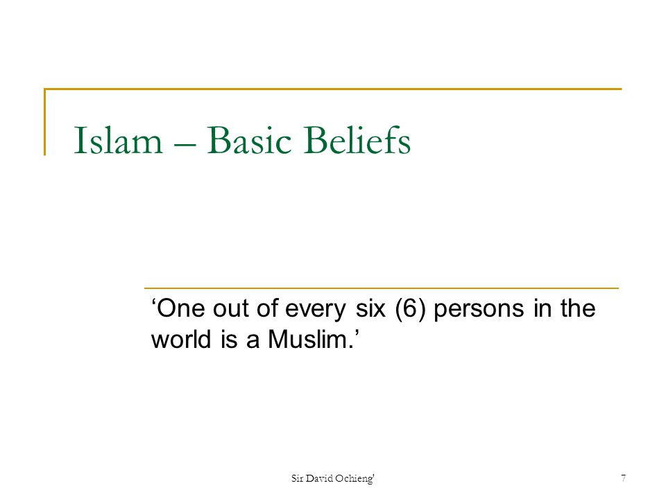 Sir David Ochieng 8 Basic beliefs Belief in One God – Allah (in Arabic) Prophets who taught Allahs Message.