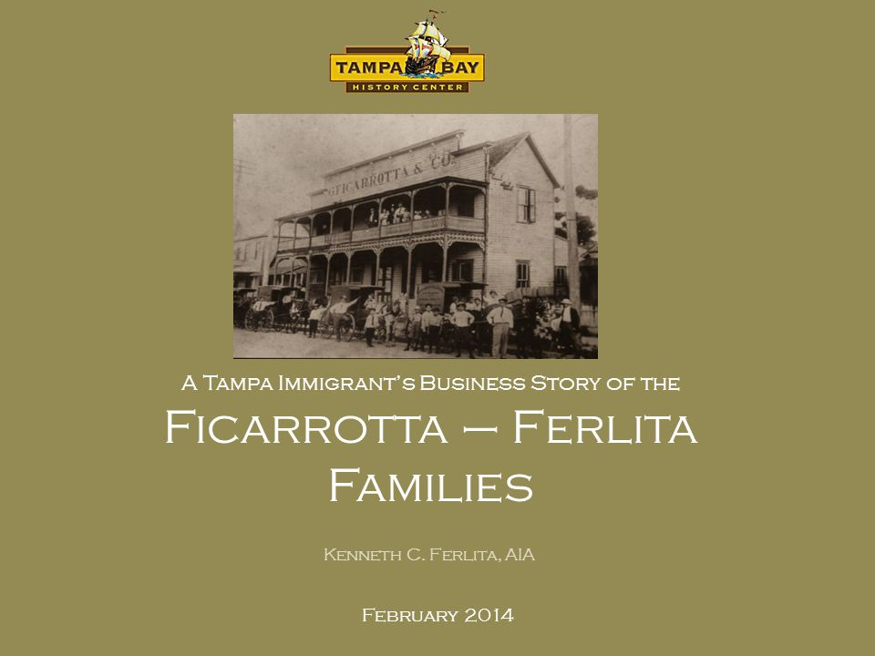 February 2014 A Tampa Immigrants Business Story of the Ficarrotta – Ferlita Families Kenneth C. Ferlita, AIA