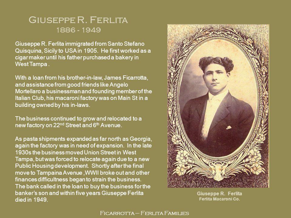 Ficarrotta – Ferlita Families Giuseppe R. Ferlita 1886 - 1949 Giuseppe R. Ferlita Ferlita Macaroni Co. Giuseppe R. Ferlita immigrated from Santo Stefa