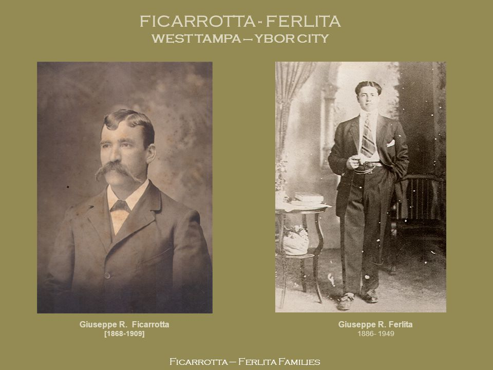 Ficarrotta – Ferlita Families Giuseppe R. Ficarrotta [1868-1909] Giuseppe R. Ferlita 1886- 1949 FICARROTTA - FERLITA WEST TAMPA – YBOR CITY