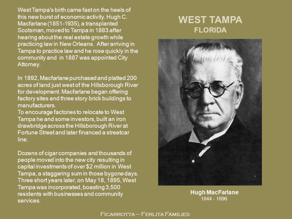 Ficarrotta – Ferlita Families Hugh MacFarlane 1844 - 1896 WEST TAMPA FLORIDA West Tampa s birth came fast on the heels of this new burst of economic activity.