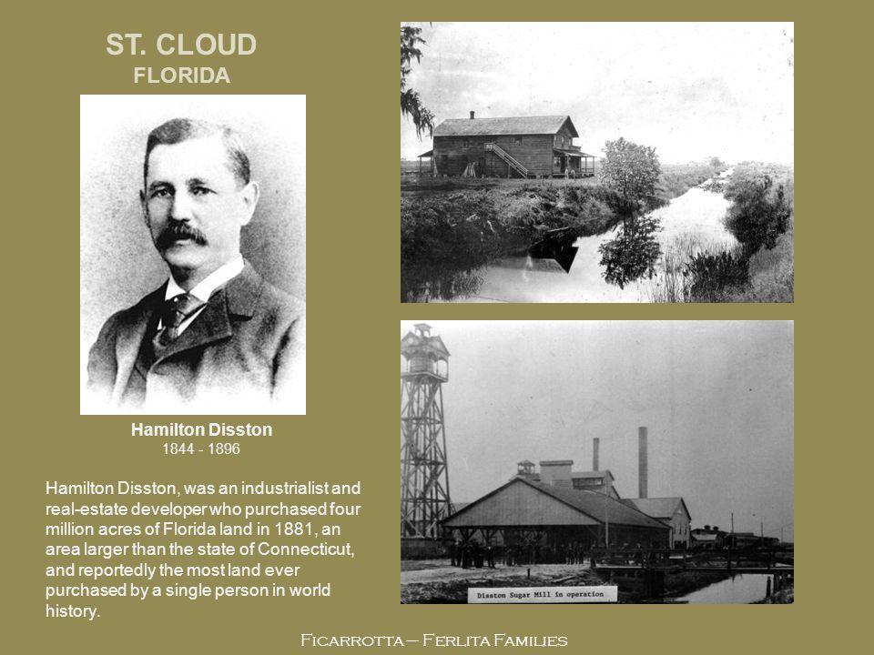 Ficarrotta – Ferlita Families Hamilton Disston 1844 - 1896 ST. CLOUD FLORIDA Hamilton Disston, was an industrialist and real-estate developer who purc