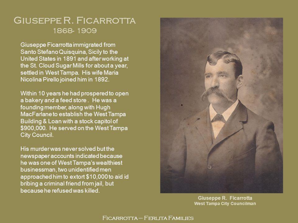 Ficarrotta – Ferlita Families Giuseppe R. Ficarrotta 1868- 1909 Giuseppe R. Ficarrotta West Tampa City Councilman Giuseppe Ficarrotta immigrated from