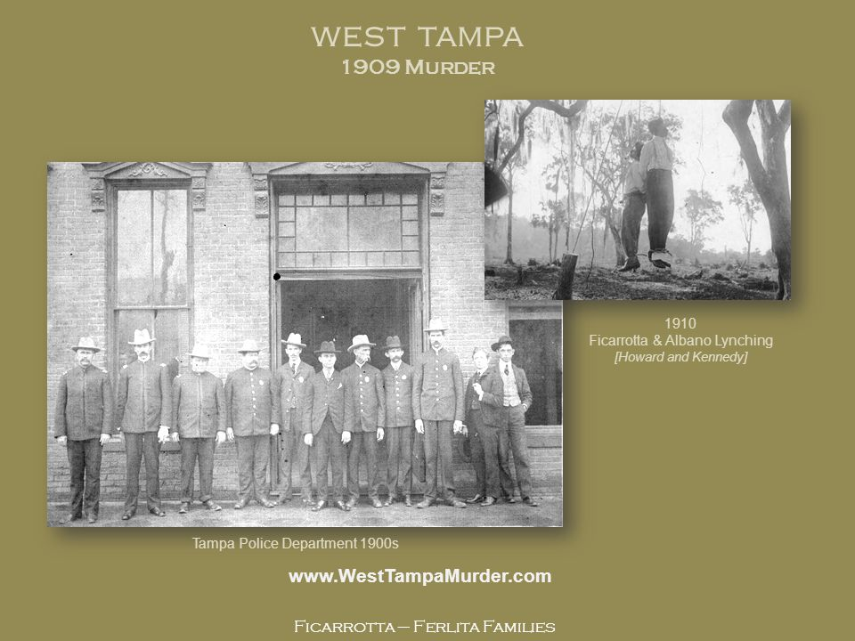 Ficarrotta – Ferlita Families www.WestTampaMurder.com WEST TAMPA 1909 Murder Tampa Police Department 1900s 1910 Ficarrotta & Albano Lynching [Howard and Kennedy]