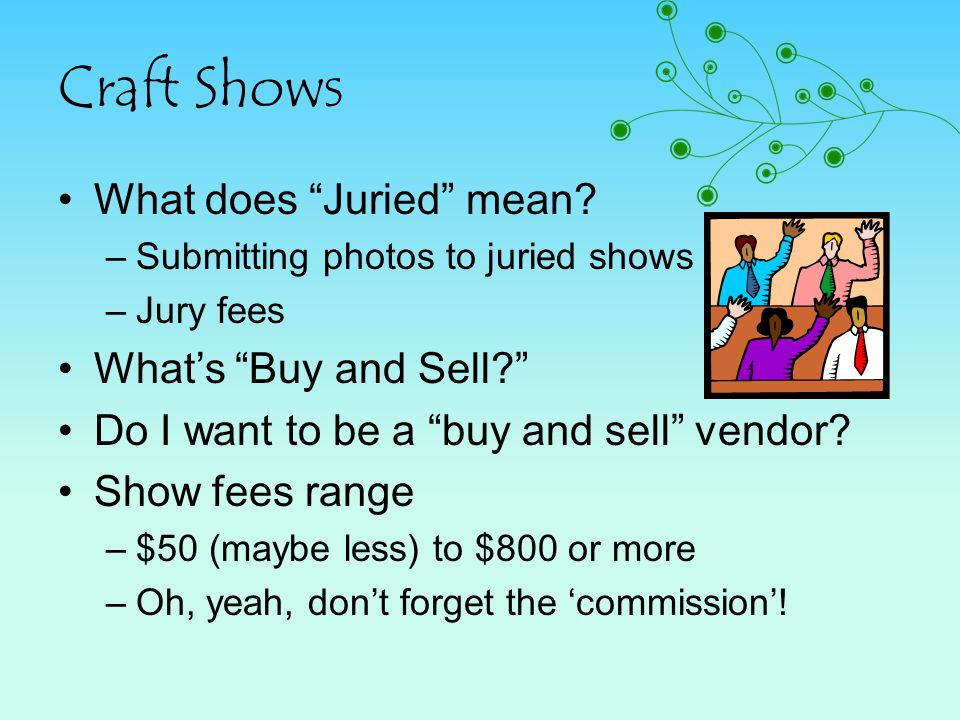 Craft Shows What does Juried mean? –Submitting photos to juried shows –Jury fees Whats Buy and Sell? Do I want to be a buy and sell vendor? Show fees