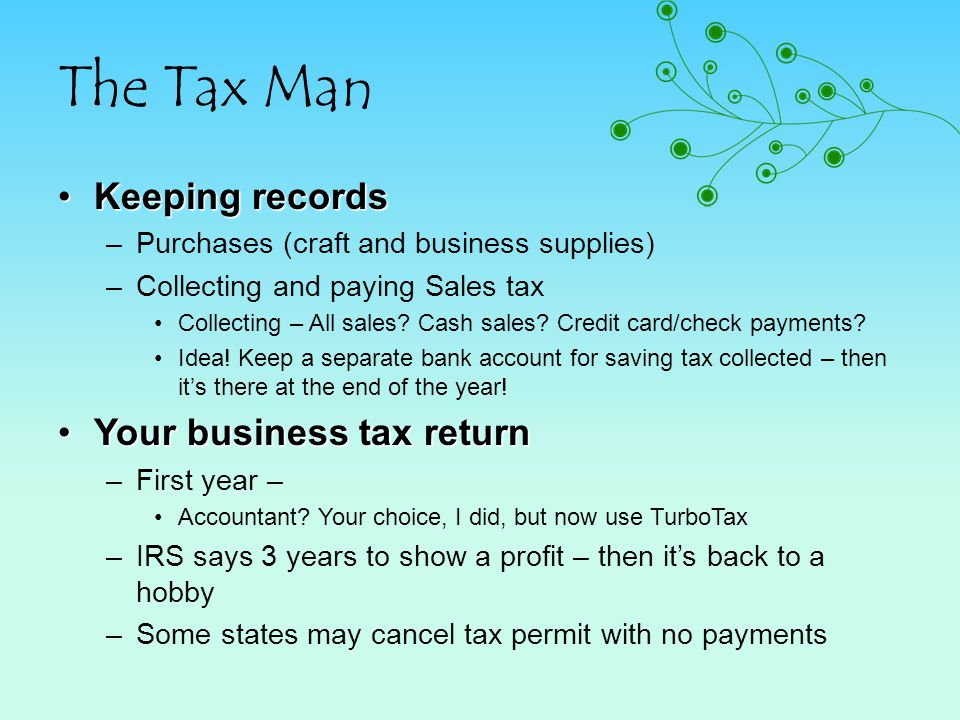 The Tax Man Keeping recordsKeeping records –Purchases (craft and business supplies) –Collecting and paying Sales tax Collecting – All sales? Cash sale