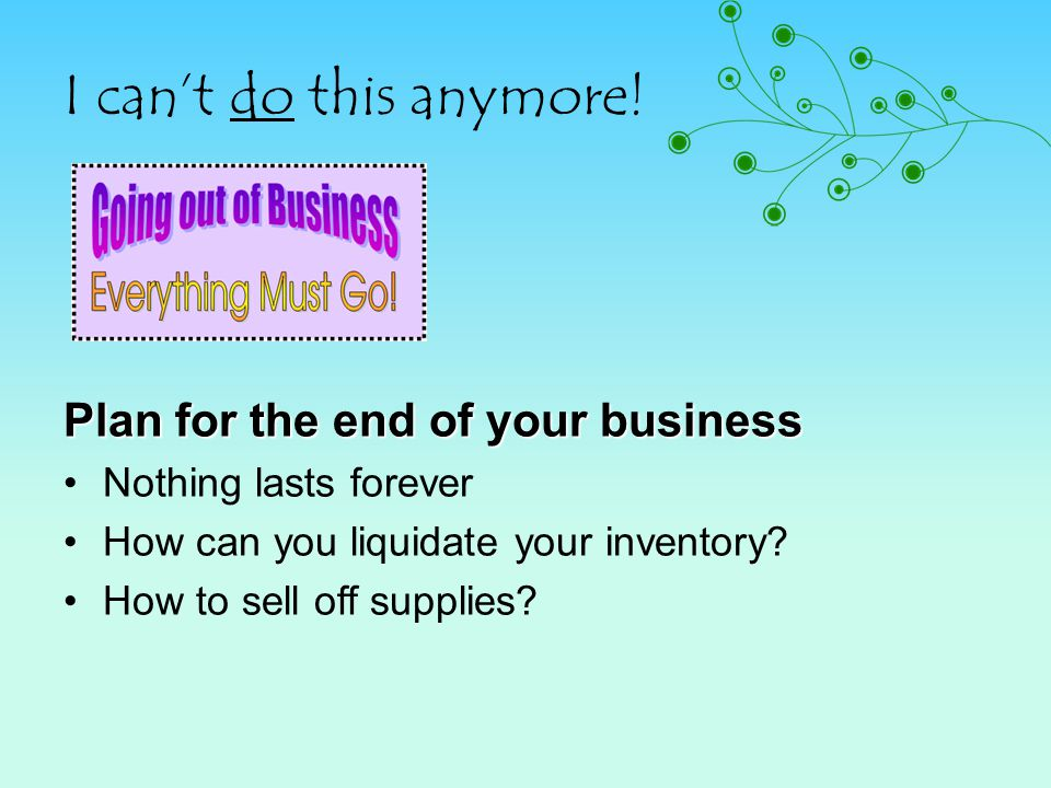 I cant do this anymore! Plan for the end of your business Nothing lasts forever How can you liquidate your inventory? How to sell off supplies?