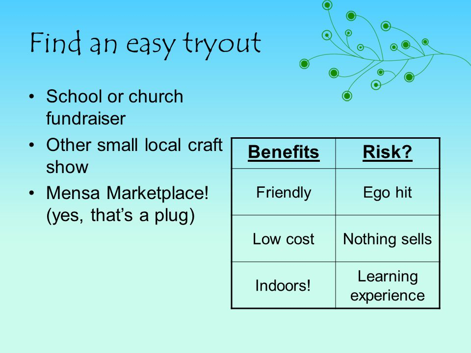 Find an easy tryout School or church fundraiser Other small local craft show Mensa Marketplace! (yes, thats a plug) BenefitsRisk? FriendlyEgo hit Low