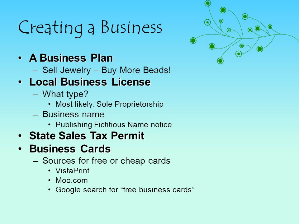 Creating a Business A Business PlanA Business Plan –Sell Jewelry – Buy More Beads! Local Business LicenseLocal Business License –What type? Most likel