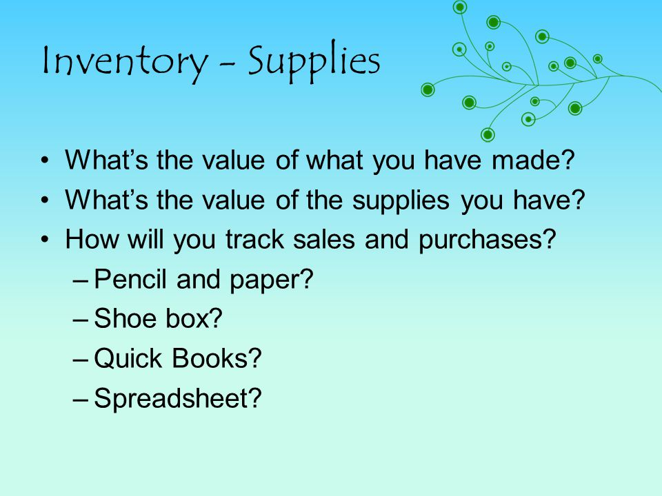 Inventory - Supplies Whats the value of what you have made? Whats the value of the supplies you have? How will you track sales and purchases? –Pencil