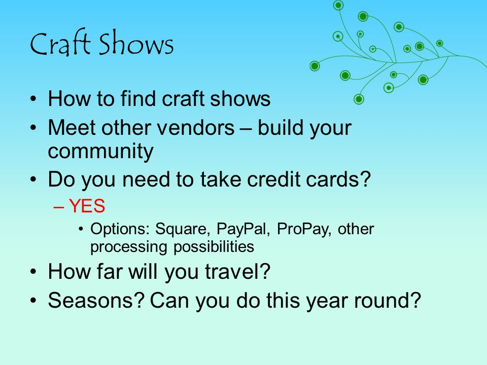 Craft Shows How to find craft shows Meet other vendors – build your community Do you need to take credit cards? –YES Options: Square, PayPal, ProPay,