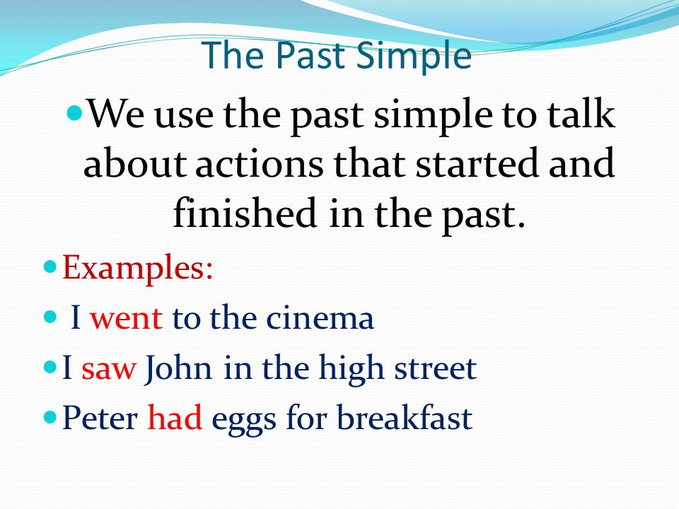 The Past Simple We use the past simple to talk about actions that started and finished in the past. Examples: I went to the cinema I saw John in the h