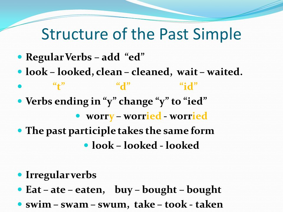 Structure of the Past Simple Regular Verbs – add ed look – looked, clean – cleaned, wait – waited. t d id Verbs ending in y change y to ied worry – wo