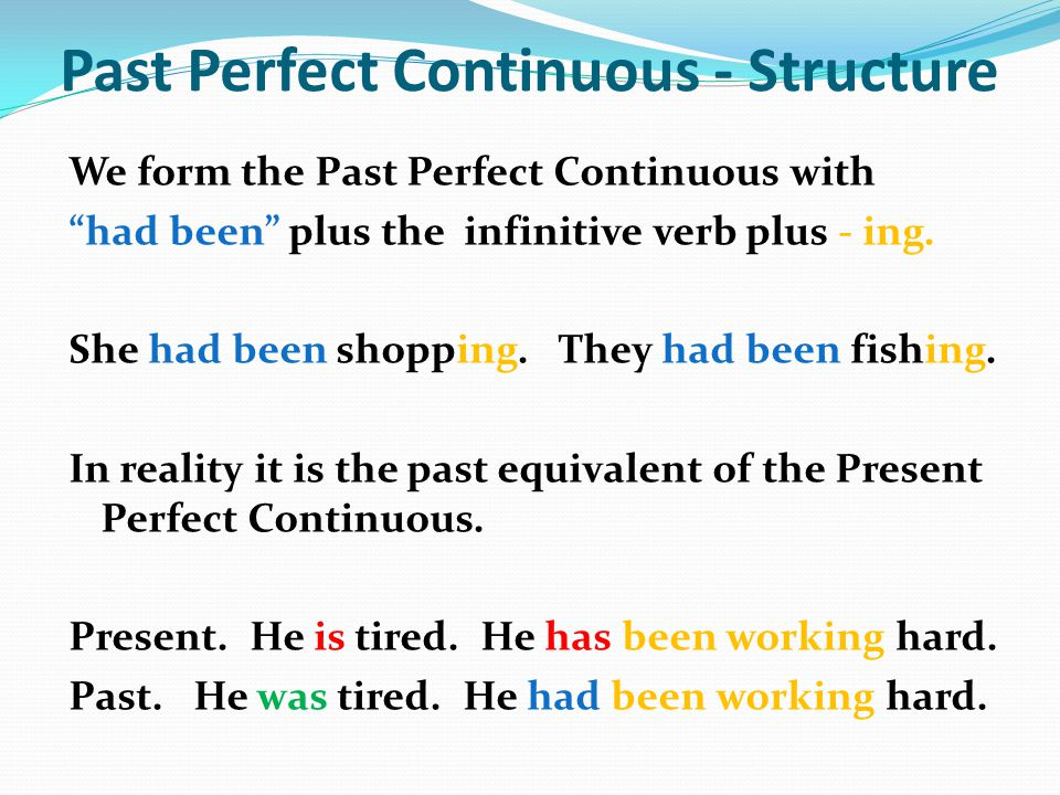 Past Perfect Continuous - Structure We form the Past Perfect Continuous with had been plus the infinitive verb plus - ing. She had been shopping. They