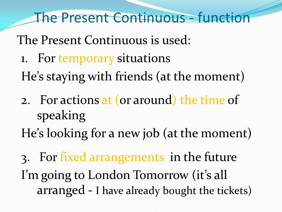 The Present Continuous - function The Present Continuous is used: 1. For temporary situations Hes staying with friends (at the moment) 2. For actions