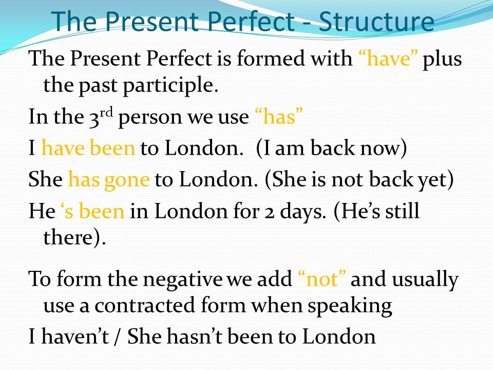 The Present Perfect - Structure The Present Perfect is formed with have plus the past participle. In the 3 rd person we use has I have been to London.