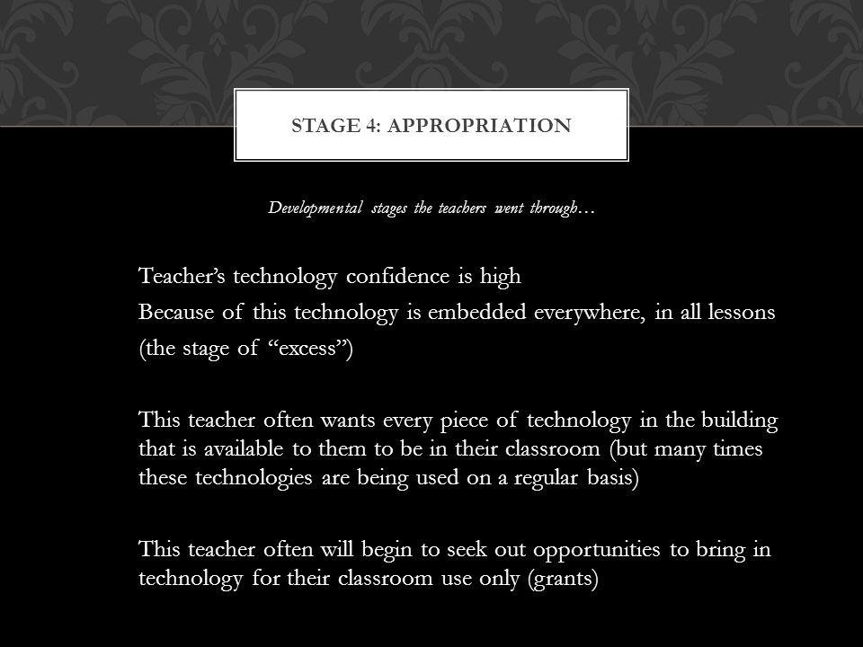 Developmental stages the teachers went through… Teachers technology confidence is high Because of this technology is embedded everywhere, in all lessons (the stage of excess) This teacher often wants every piece of technology in the building that is available to them to be in their classroom (but many times these technologies are being used on a regular basis) This teacher often will begin to seek out opportunities to bring in technology for their classroom use only (grants) STAGE 4: APPROPRIATION