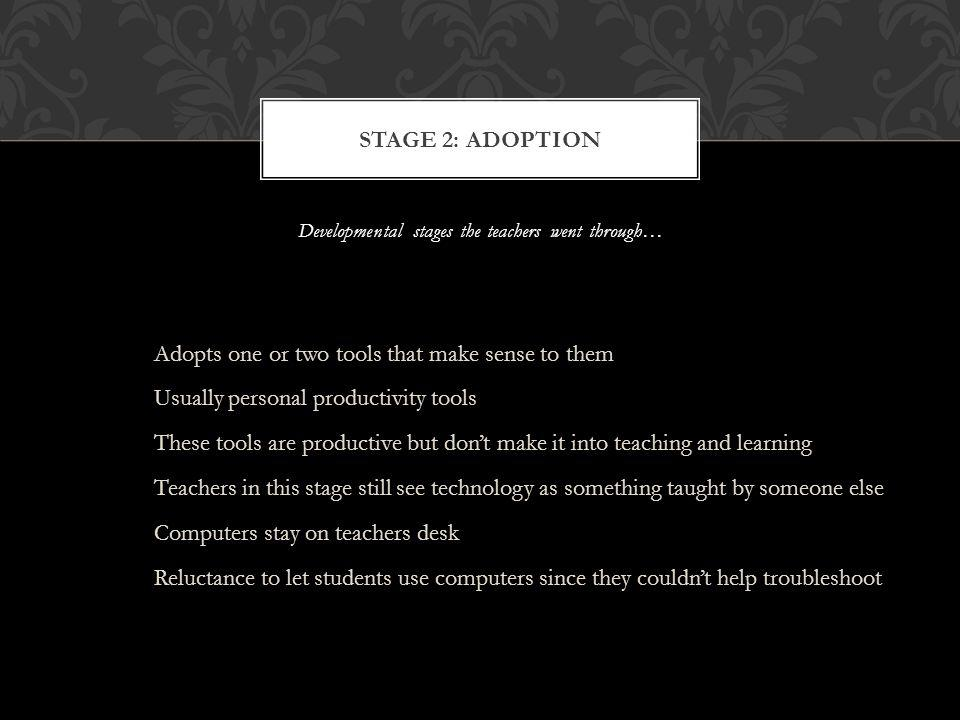 Developmental stages the teachers went through… Adopts one or two tools that make sense to them Usually personal productivity tools These tools are productive but dont make it into teaching and learning Teachers in this stage still see technology as something taught by someone else Computers stay on teachers desk Reluctance to let students use computers since they couldnt help troubleshoot STAGE 2: ADOPTION