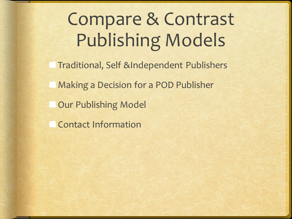 Compare & Contrast Publishing Models Traditional, Self &Independent Publishers Making a Decision for a POD Publisher Our Publishing Model Contact Info