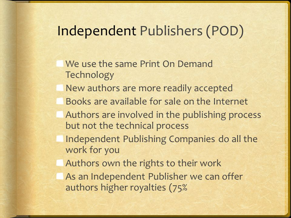 Independent Publishers (POD) We use the same Print On Demand Technology New authors are more readily accepted Books are available for sale on the Internet Authors are involved in the publishing process but not the technical process Independent Publishing Companies do all the work for you Authors own the rights to their work As an Independent Publisher we can offer authors higher royalties (75%