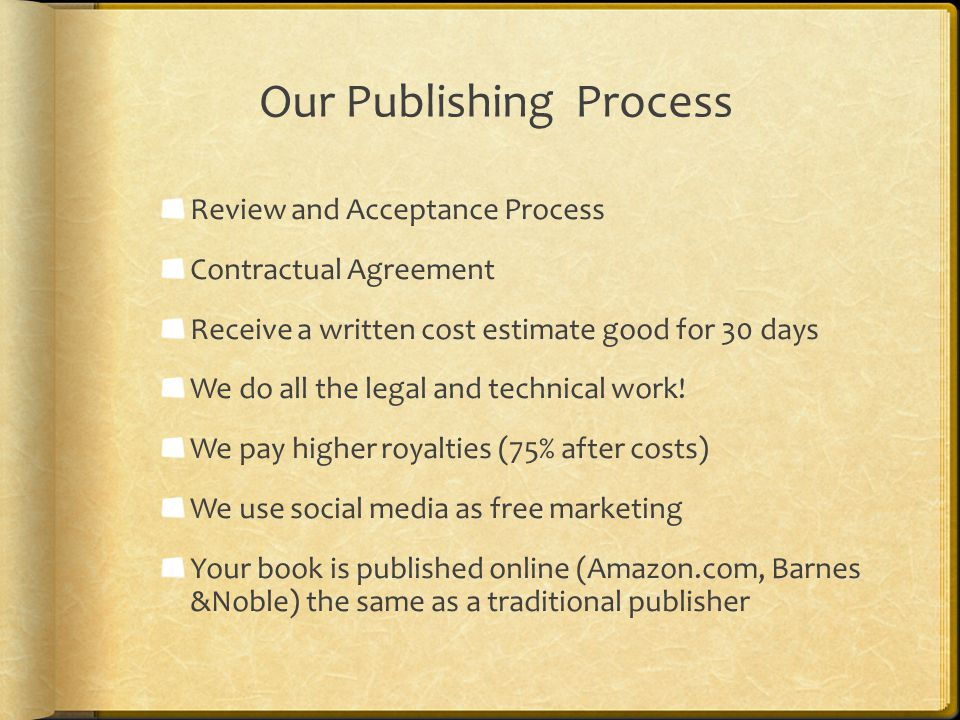 Our Publishing Process Review and Acceptance Process Contractual Agreement Receive a written cost estimate good for 30 days We do all the legal and te