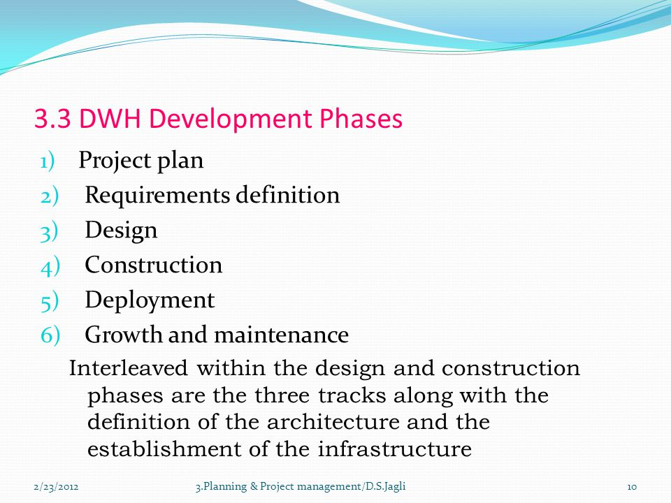 3.3 DWH Development Phases 1) Project plan 2) Requirements definition 3) Design 4) Construction 5) Deployment 6) Growth and maintenance Interleaved within the design and construction phases are the three tracks along with the definition of the architecture and the establishment of the infrastructure 103.Planning & Project management/D.S.Jagli2/23/2012