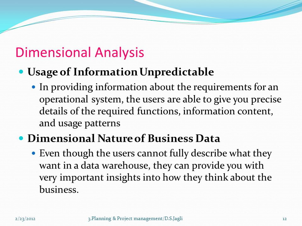 Dimensional Analysis Usage of Information Unpredictable In providing information about the requirements for an operational system, the users are able to give you precise details of the required functions, information content, and usage patterns Dimensional Nature of Business Data Even though the users cannot fully describe what they want in a data warehouse, they can provide you with very important insights into how they think about the business.