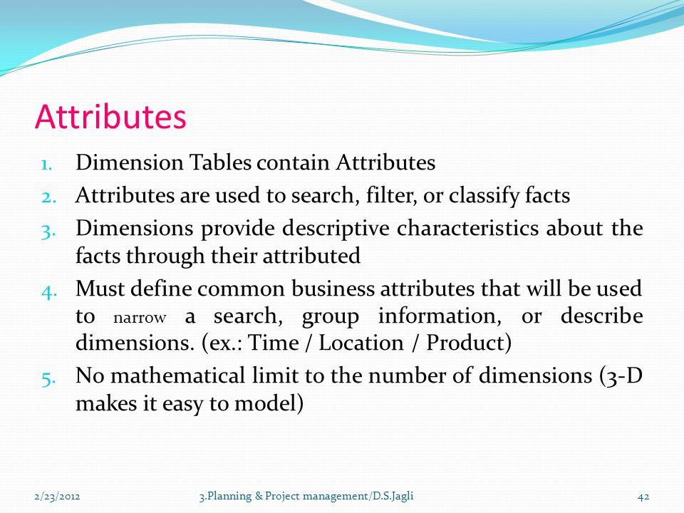 Attributes 1. Dimension Tables contain Attributes 2. Attributes are used to search, filter, or classify facts 3. Dimensions provide descriptive charac