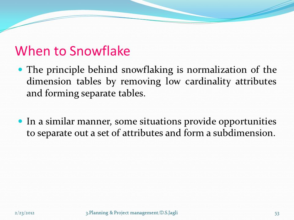 When to Snowflake The principle behind snowflaking is normalization of the dimension tables by removing low cardinality attributes and forming separate tables.