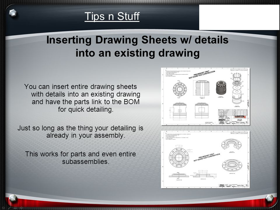 Tips n Stuff You can insert entire drawing sheets with details into an existing drawing and have the parts link to the BOM for quick detailing.