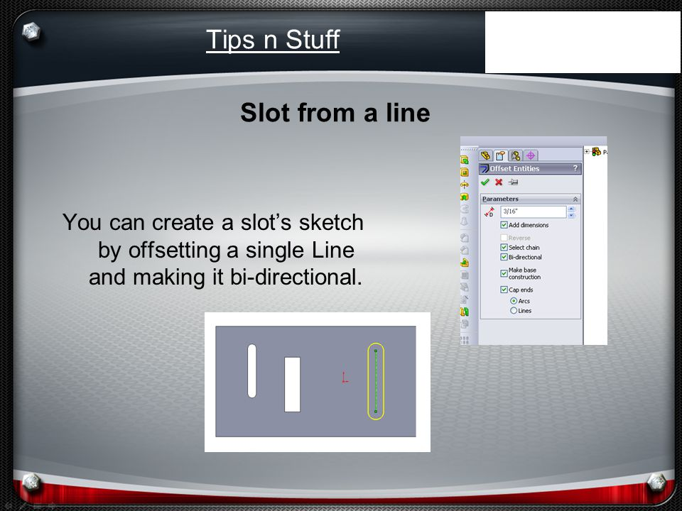 Tips n Stuff You can create a slots sketch by offsetting a single Line and making it bi-directional.