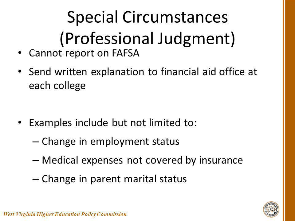 Special Circumstances (Professional Judgment) Cannot report on FAFSA Send written explanation to financial aid office at each college Examples include but not limited to: – Change in employment status – Medical expenses not covered by insurance – Change in parent marital status 16 West Virginia Higher Education Policy Commission