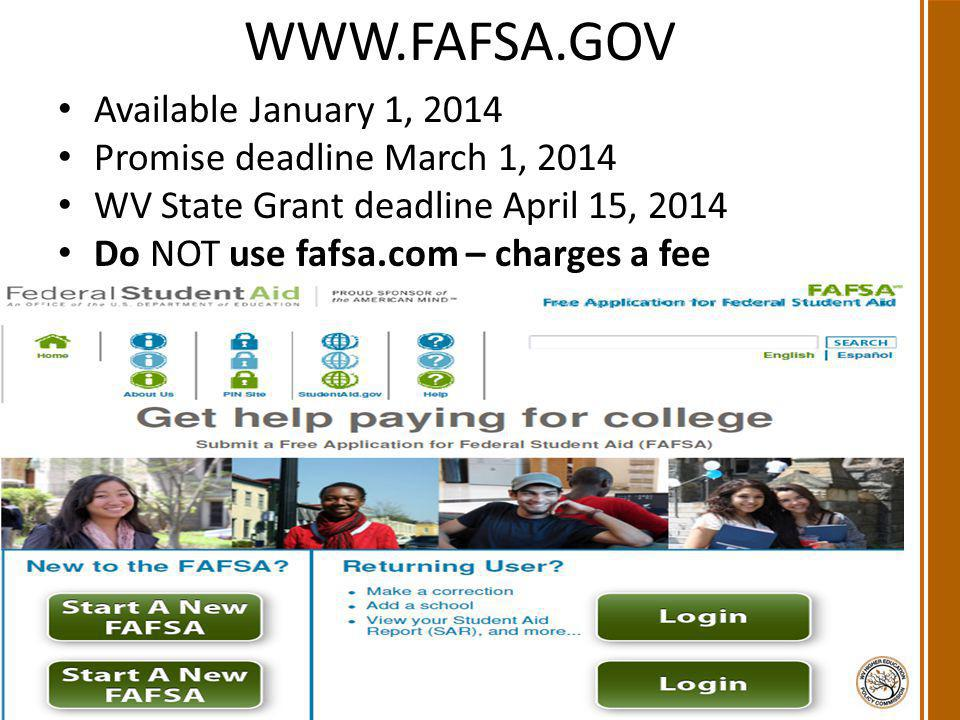 WWW.FAFSA.GOV Available January 1, 2014 Promise deadline March 1, 2014 WV State Grant deadline April 15, 2014 Do NOT use fafsa.com – charges a fee 2 West Virginia Higher Education Policy Commission