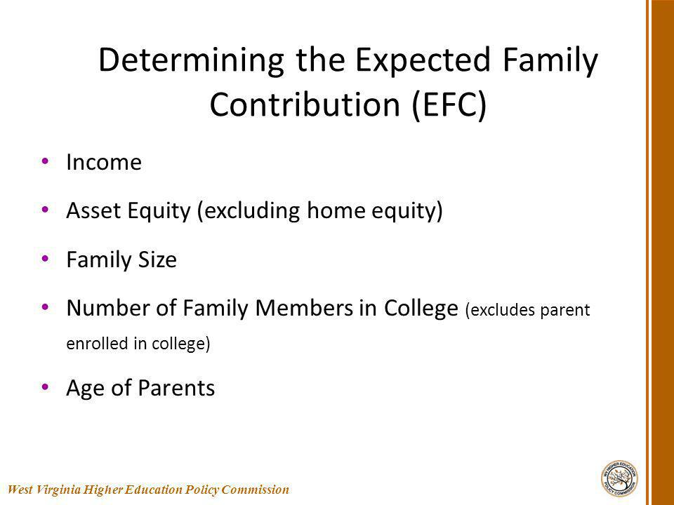 Determining the Expected Family Contribution (EFC) Income Asset Equity (excluding home equity) Family Size Number of Family Members in College (excludes parent enrolled in college) Age of Parents 23 West Virginia Higher Education Policy Commission