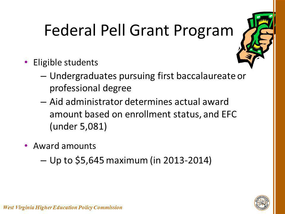 Federal Pell Grant Program Eligible students – Undergraduates pursuing first baccalaureate or professional degree – Aid administrator determines actual award amount based on enrollment status, and EFC (under 5,081) Award amounts – Up to $5,645 maximum (in 2013-2014) 24 West Virginia Higher Education Policy Commission