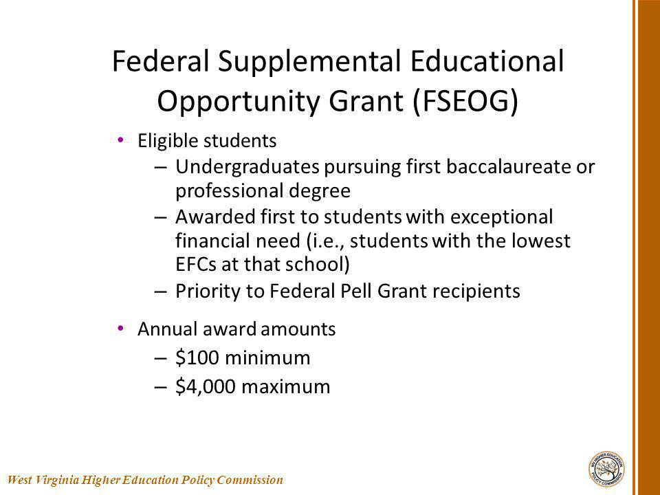 Federal Supplemental Educational Opportunity Grant (FSEOG) Eligible students – Undergraduates pursuing first baccalaureate or professional degree – Awarded first to students with exceptional financial need (i.e., students with the lowest EFCs at that school) – Priority to Federal Pell Grant recipients Annual award amounts – $100 minimum – $4,000 maximum 25 West Virginia Higher Education Policy Commission