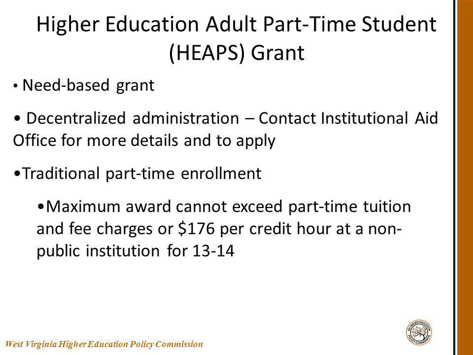 Higher Education Adult Part-Time Student (HEAPS) Grant West Virginia Higher Education Policy Commission Need-based grant Decentralized administration – Contact Institutional Aid Office for more details and to apply Traditional part-time enrollment Maximum award cannot exceed part-time tuition and fee charges or $176 per credit hour at a non- public institution for 13-14