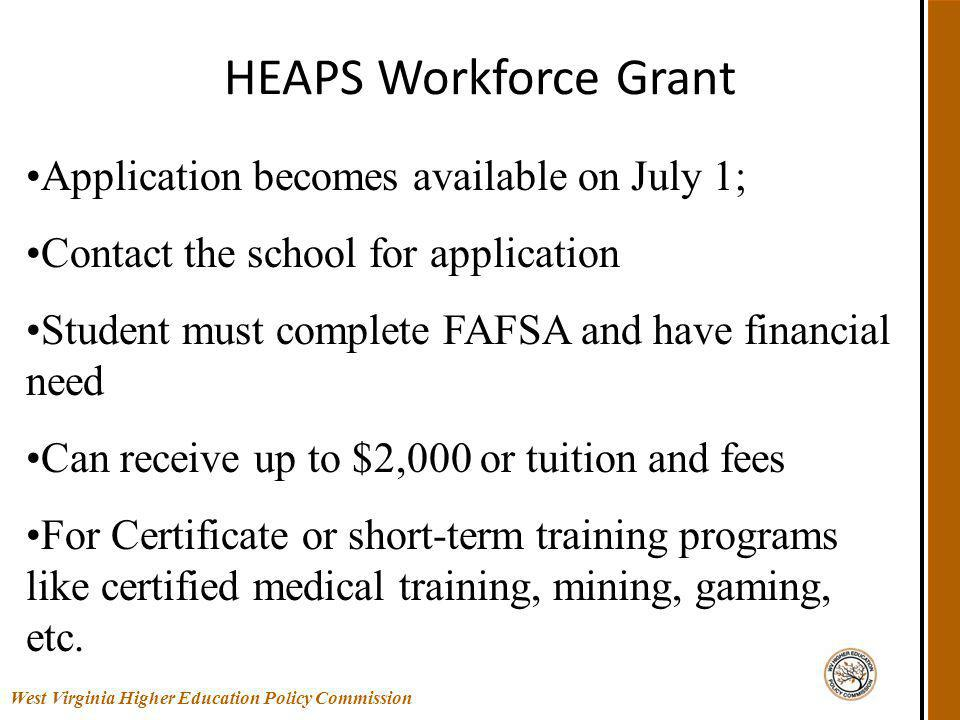 HEAPS Workforce Grant West Virginia Higher Education Policy Commission Application becomes available on July 1; Contact the school for application Student must complete FAFSA and have financial need Can receive up to $2,000 or tuition and fees For Certificate or short-term training programs like certified medical training, mining, gaming, etc.